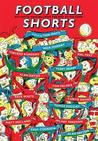 Football Shorts. Edited by Tom Watt