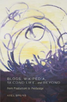 Blogs, Wikipedia, Second Life, and Beyond by Axel Bruns