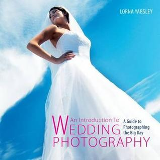 An Introduction to Wedding Photography: A Guide to Photographing the Big Day. Lorna Yabsley
