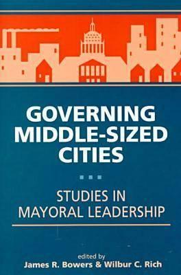 Governing Middle Sized Cities: Studies In Mayoral Leadership