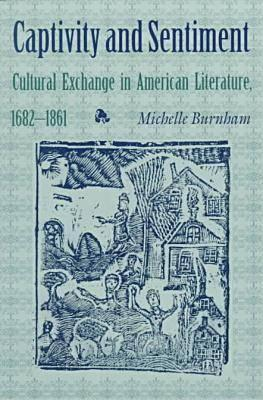 Captivity and Sentiment: Cultural Exchange in American Literature, 1682 1861
