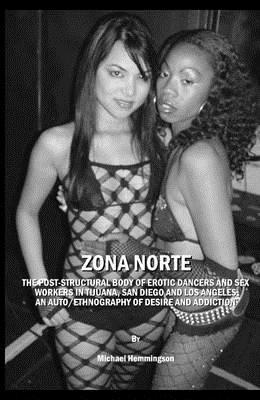 Zona Norte: The Post-Structural Body of Erotic Dancers and Sex Workers in Tijuana, San Diego and Los Angeles: An Auto/Ethnography of Desire and Addiction