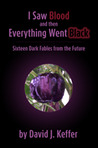 I Saw Blood and then Everything Went Black: Sixteen Dark Fables from the Future