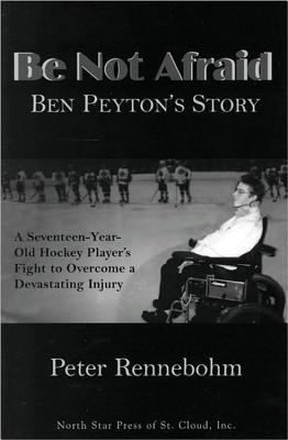 Be Not Afraid: Ben Peyton's Story: A Seventeen-Year-Old Hockey Player's Fight to Overcome a Devastating Injury