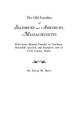 The Old Families of Salisbury and Amesbury, Massachusetts. with Some Related Families of Newbury, Haverhill, Ipswich, and Hampton, and of York County, Maine. Three Volumes and Supplement in One Volume