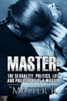 Master: The Sexuality, Politics, Life, and Philosophy of a Master