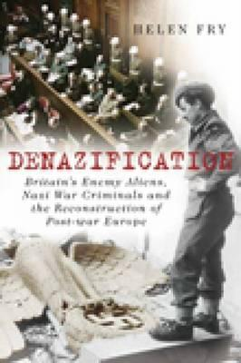 Denazification: Britain's Enemy Aliens, Nazi War Criminals and the Reconstruction of Post-War Europe