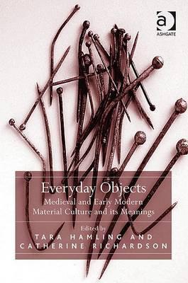 Everyday Objects: Medieval and Early Modern Material Culture and Its Meanings