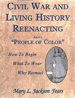 Civil War and Living History Reenacting about People of Color. How to Begin, What to Wear, Why Reenact