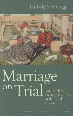Marriage on Trial: Late Medieval German Couples at the Papal Court (Studies in medieval and early modern canon law, Vol. 10) (Cannon Law)