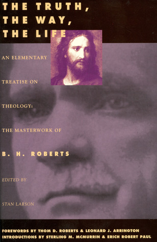 The Truth, the Way, the Life by B.H. Roberts