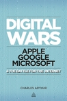 Digital Wars: Apple, Google, Microsoft and the Battle for the Internet by Charles Arthur
