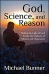 God, Science, and Reason: Finding the Light of God Amidst the Darkness of Atheism and Dogmatism