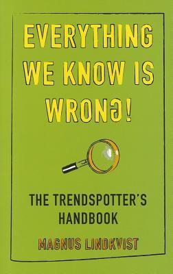 Everything We Know Is Wrong: The Trend Spotters Handbook