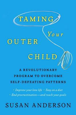 Taming Your Outer Child: A Revolutionary Program to Overcome Self-Defeating Patterns