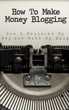 How To Make Money Blogging: How I Replaced My Day-Job With My Blog [Kindle Edition]
