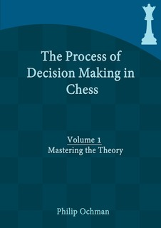 The Process of Decision Making in Chess, Volume 1: Mastering the Theory