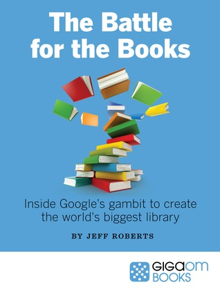 The Battle for the Books Inside Google's Gambit to Create the World's Biggest Library