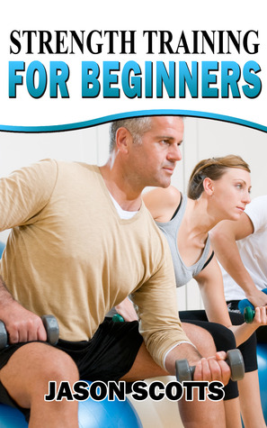 Strength Training For Beginners:A Start Up Guide To Getting In Shape Easily Now! (Ultimate How To Guides)