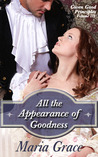 All the Appearance of Goodness by Maria Grace