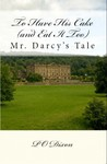 To Have His Cake (and Eat It Too): Mr. Darcy's Tale (Pride and Prejudice Untold #1)