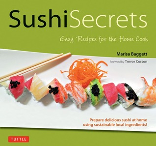 Sushi Secrets: Easy Recipes for the Home Cook. Prepare delicious sushi at home using sustainable local ingredients!