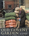 Old Covent Garden: The Fruit, Vegetable and Flower Markets