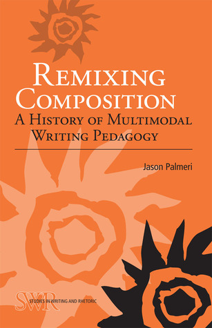 Remixing Composition: A History of Multimodal Writing Pedagogy