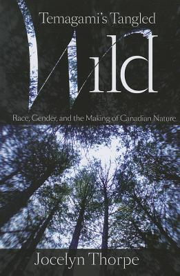 Temagami's Tangled Wild: Race, Gender, and the Making of Canadian Nature
