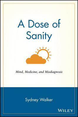 A Dose of Sanity: Mind, Medicine, and Misdiagnosis
