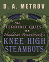 The Terrible Quest of Thaddeus Pennybrook's Knee-High Steambots A Steampunk