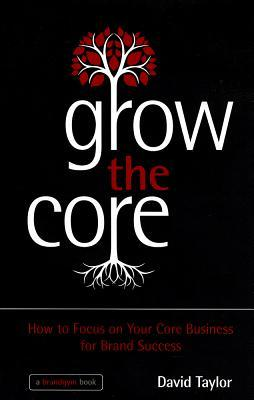 Grow the Core: A Practical Workout to Grow Your Core Brand and Business