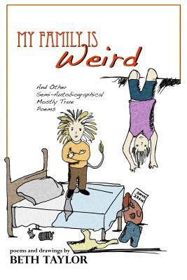 My Family Is Weird: Semi-Autobiographical Mostly True Poems