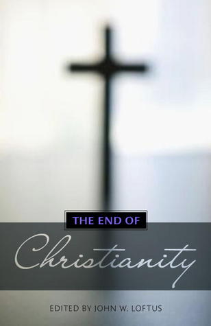The End of Christianity by John W. Loftus