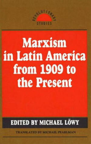 Marxism in Latin America from 1909 to the Present by Michael Löwy