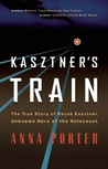 Kasztner's Train: The True Story of Rezso Kaztner, Unknown Hero of the Holocaust
