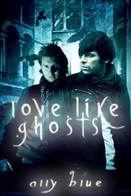Love, Like Ghosts by Ally Blue