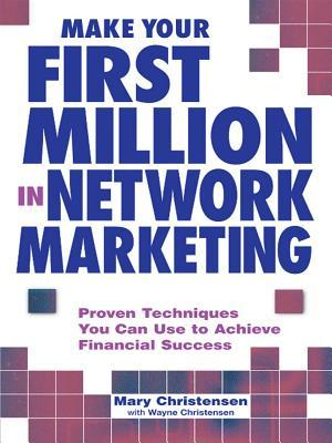 Make Your First Million in Network Marketing: Proven Techniques You Can Use to Achieve Financial Success