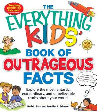The Everything KIDS' Book of Outrageous Facts: Explore the most fantastic, extraordinary, and unbelievable truths about your world!