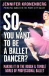 So, You Want To Be a Ballet Dancer? by Jennifer Kronenberg