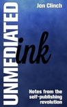 Unmediated Ink: Notes From The Self-Publishing Revolution