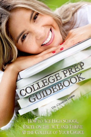 College Prep Guidebook: How to Ace High School, Excel on the ACT, and Thrive at the College of Your Choice