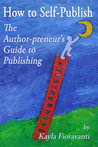 How to Self-Publish: The Author-preneur's Guide to Publishing