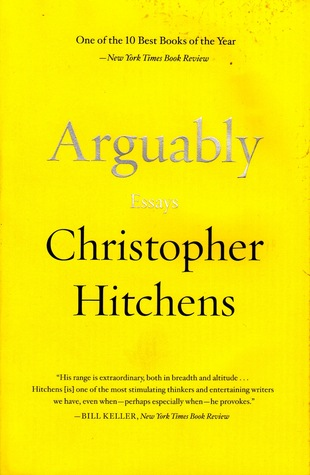 "arguably essays by New collection consists of three kinds of writing - literary journalism, political commentary and cultural complaint ""arguably"", christopher hitchens' new collection consists of three kinds."