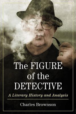 The Figure of the Detective: A Literary History and Analysis