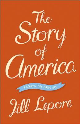 the story of america  essays on origins by jill lepore — reviews