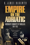 Empire on the Adriatic: Mussolini's Conquest of the Balkans, 1941-1943
