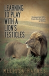 Learning to Play With a Lion's Testicles by Melissa Haynes
