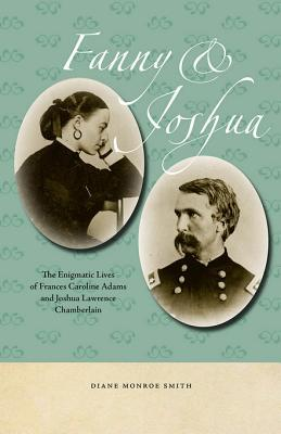 Fanny & Joshua: The Enigmatic Lives of Frances Caroline Adams and Joshua Lawrence Chamberlain