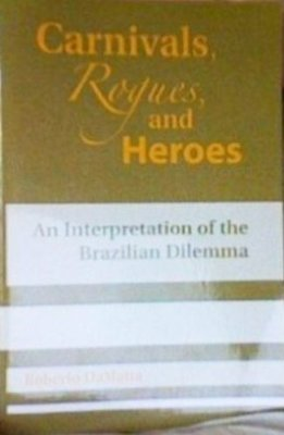 Carnivals, Rogues, and Heroes. An Interpretation of the Brazilian Dilemma